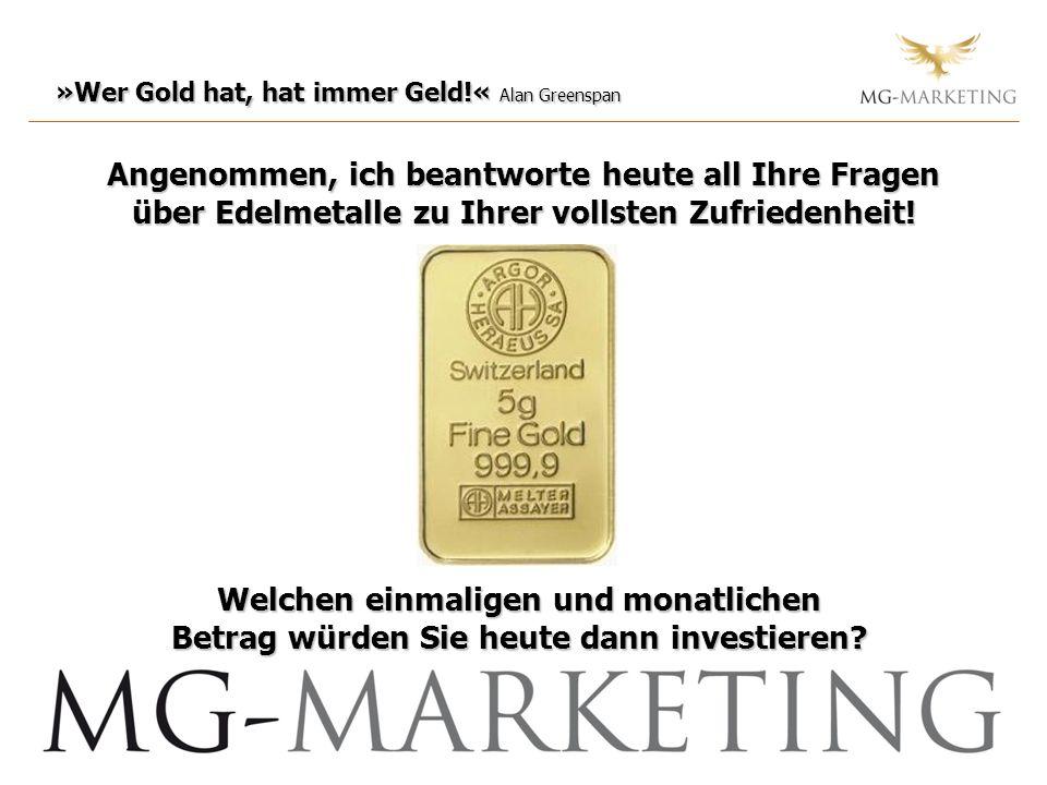»Wer Gold hat, hat immer Geld!« Alan Greenspan Angenommen, ich beantworte heute all Ihre Fragen über Edelmetalle zu Ihrer vollsten Zufriedenheit! Welc