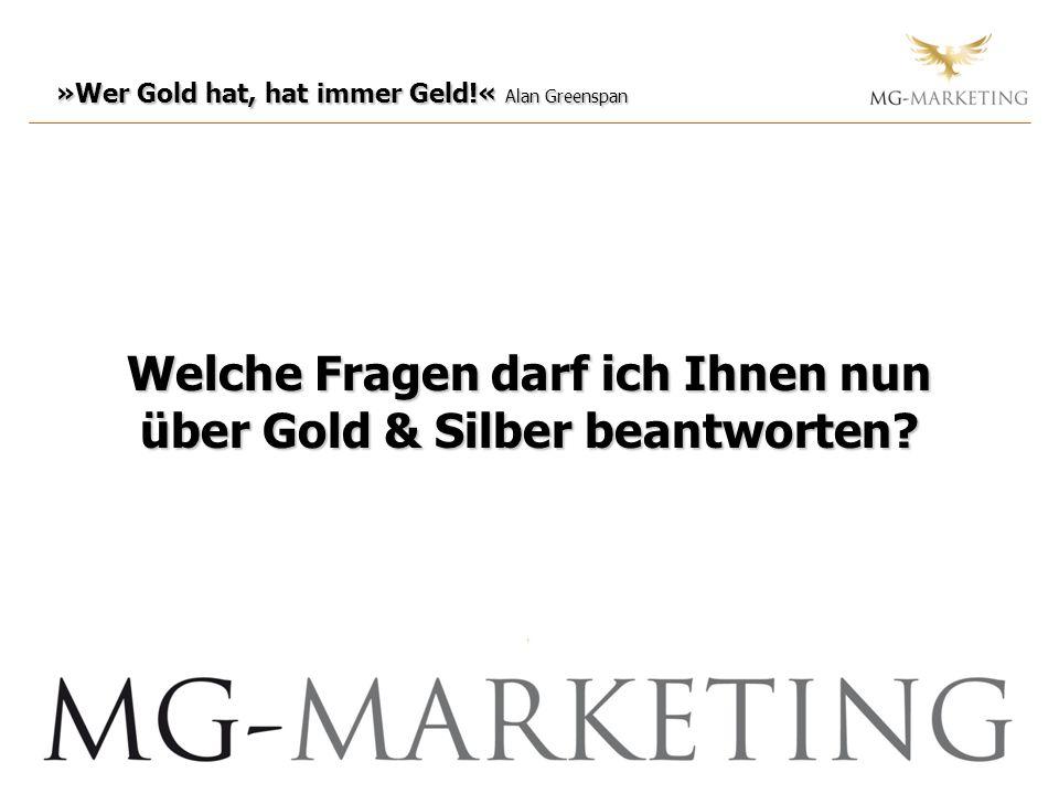 »Wer Gold hat, hat immer Geld!« Alan Greenspan Welche Fragen darf ich Ihnen nun über Gold & Silber beantworten?