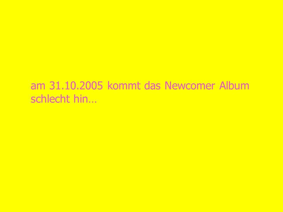 am 31.10.2005 kommt das Newcomer Album schlecht hin…