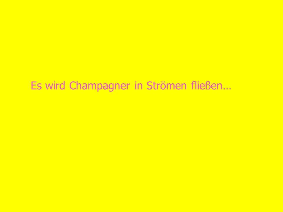 Es wird Champagner in Strömen fließen…