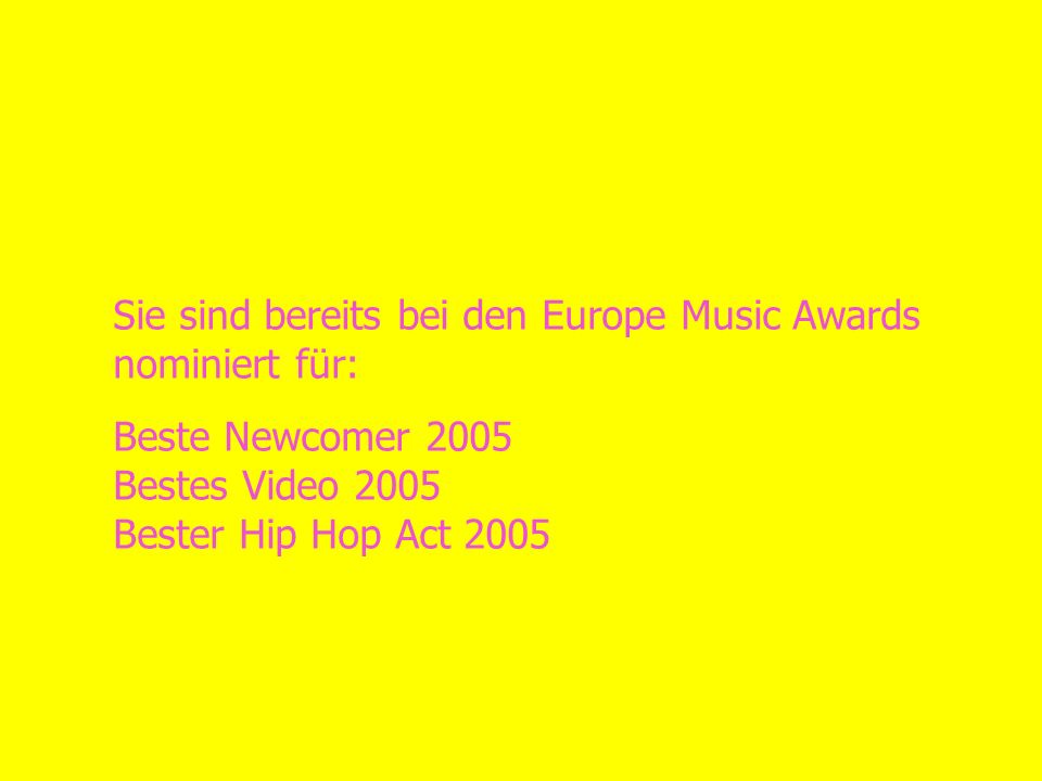Sie sind bereits bei den Europe Music Awards nominiert für: Beste Newcomer 2005 Bestes Video 2005 Bester Hip Hop Act 2005