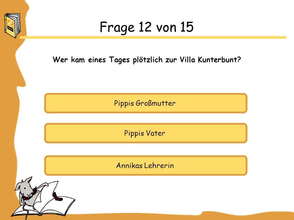 Pippis Großmutter Pippis Vater Annikas Lehrerin Frage 12 von 15 Wer kam eines Tages plötzlich zur Villa Kunterbunt?