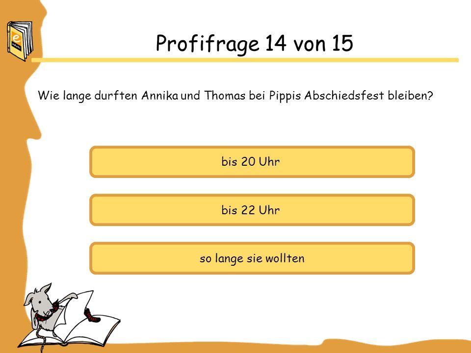 Profifrage 14 von 15 Wie lange durften Annika und Thomas bei Pippis Abschiedsfest bleiben? bis 20 Uhr bis 22 Uhr so lange sie wollten
