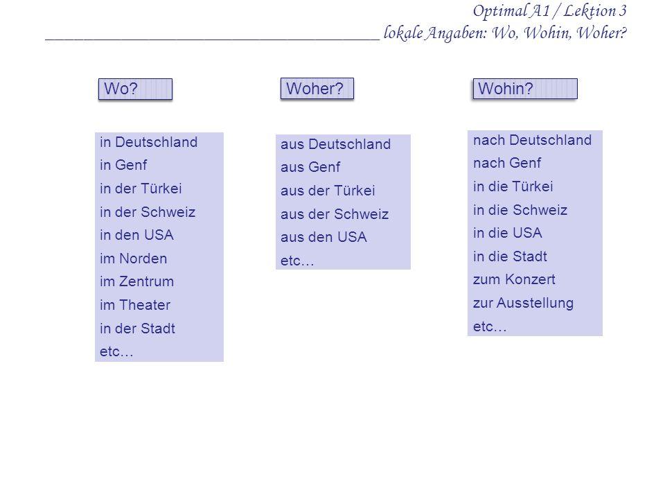 Optimal A1 / Lektion 3 ____________________________________ lokale Angaben: Wo, Wohin, Woher? in Deutschland in Genf in der Türkei in der Schweiz in d