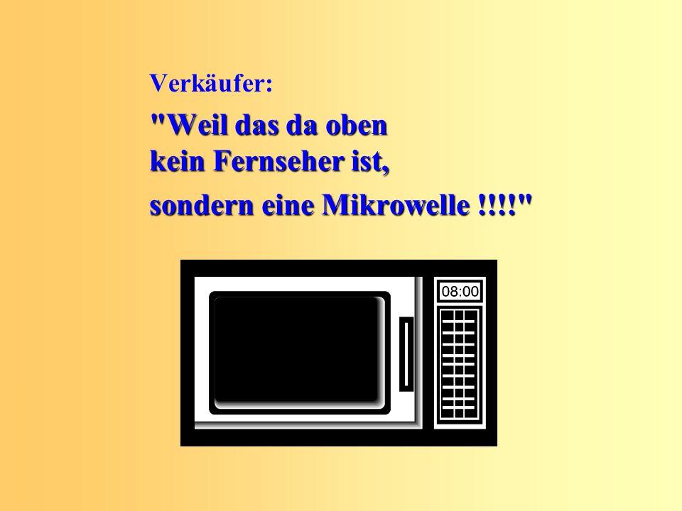Verkäufer: Weil das da oben kein Fernseher ist, sondern eine Mikrowelle !!!!