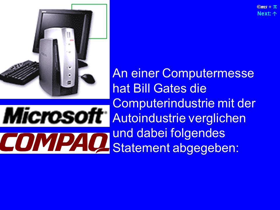 ©ms + Next: An einer Computermesse hat Bill Gates die Computerindustrie mit der Autoindustrie verglichen und dabei folgendes Statement abgegeben: