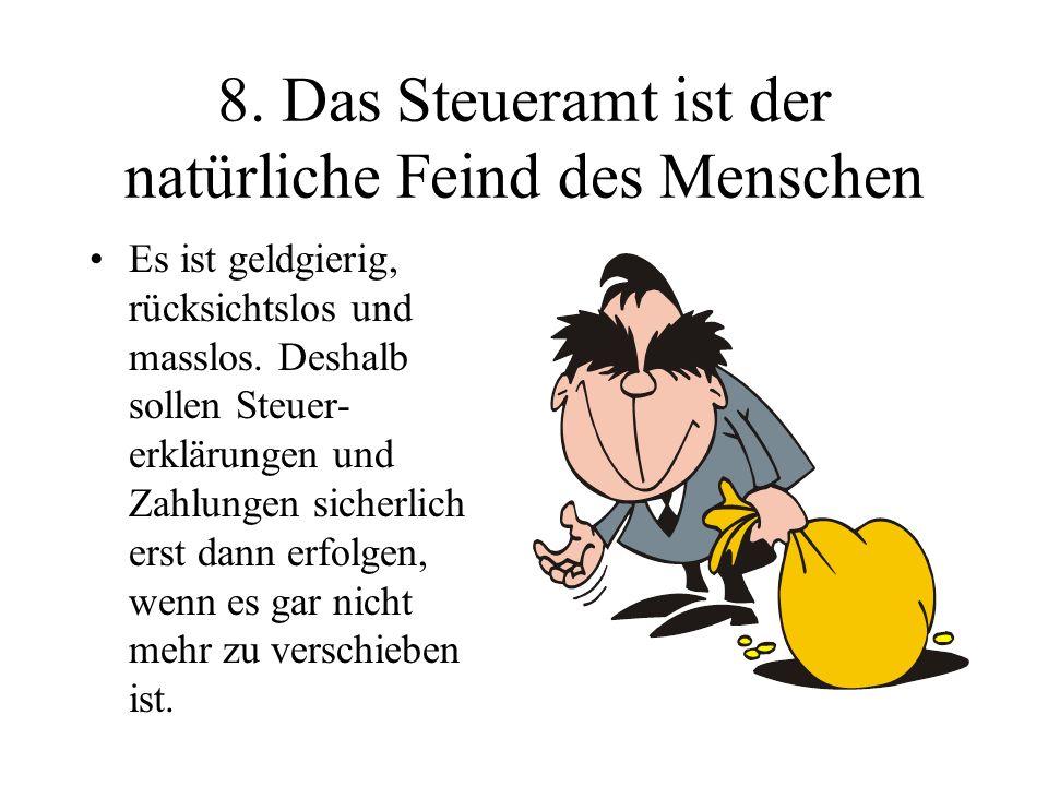 8. Das Steueramt ist der natürliche Feind des Menschen Es ist geldgierig, rücksichtslos und masslos. Deshalb sollen Steuer- erklärungen und Zahlungen