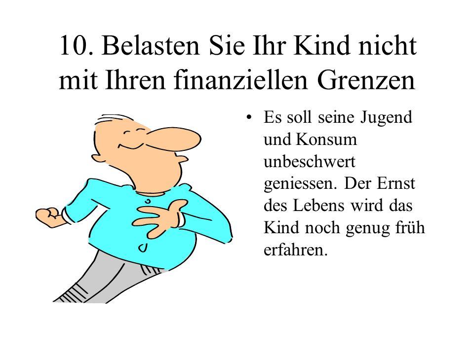 10. Belasten Sie Ihr Kind nicht mit Ihren finanziellen Grenzen Es soll seine Jugend und Konsum unbeschwert geniessen. Der Ernst des Lebens wird das Ki