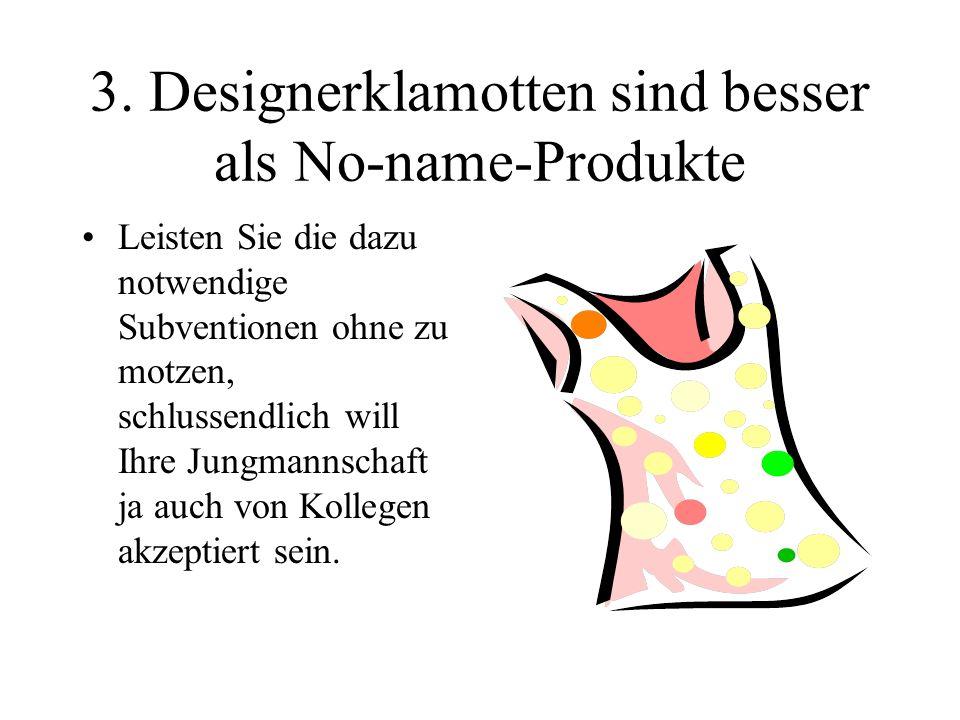 3. Designerklamotten sind besser als No-name-Produkte Leisten Sie die dazu notwendige Subventionen ohne zu motzen, schlussendlich will Ihre Jungmannsc