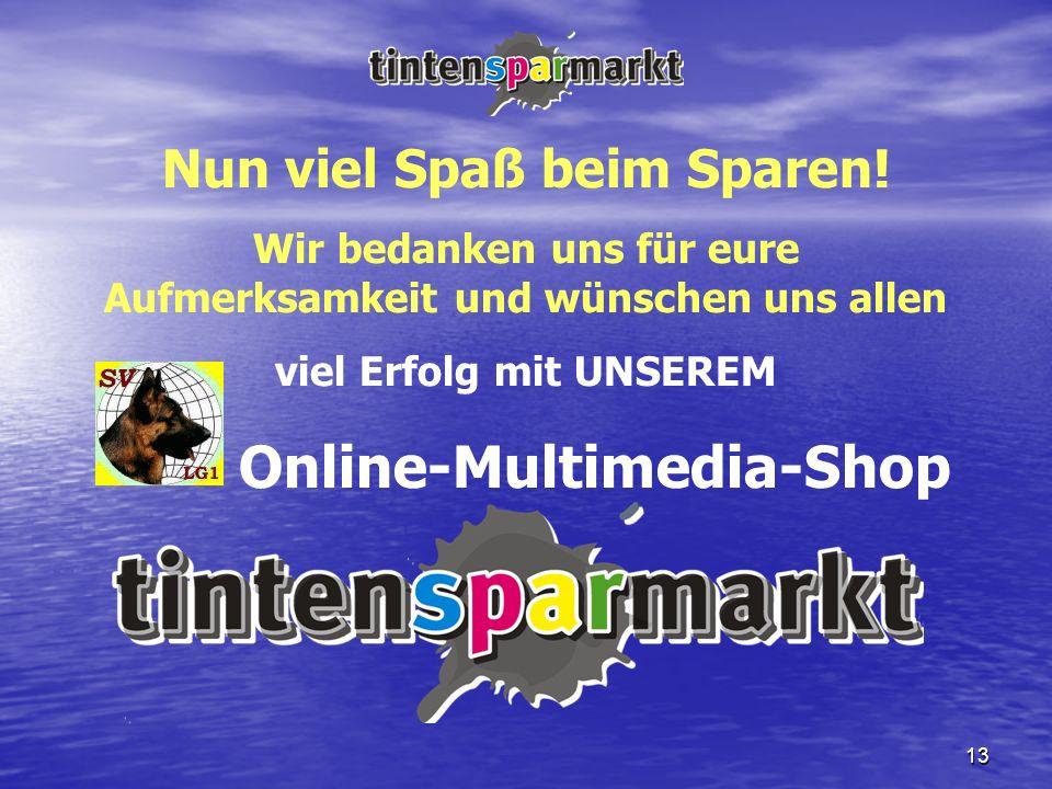 13 Nun viel Spaß beim Sparen! Wir bedanken uns für eure Aufmerksamkeit und wünschen uns allen viel Erfolg mit UNSEREM Online-Multimedia-Shop