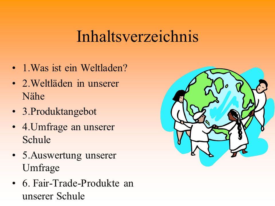 Inhaltsverzeichnis 1.Was ist ein Weltladen? 2.Weltläden in unserer Nähe 3.Produktangebot 4.Umfrage an unserer Schule 5.Auswertung unserer Umfrage 6. F