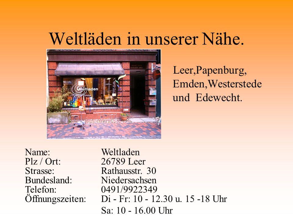 Weltläden in unserer Nähe. Leer,Papenburg, Emden,Westerstede und Edewecht. Name:Weltladen Plz / Ort:26789 Leer Strasse:Rathausstr. 30 Bundesland:Niede