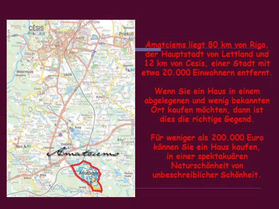 Amatciems liegt 80 km von Riga, der Hauptstadt von Lettland und 12 km von Cesis, einer Stadt mit etwa 20.000 Einwohnern entfernt.
