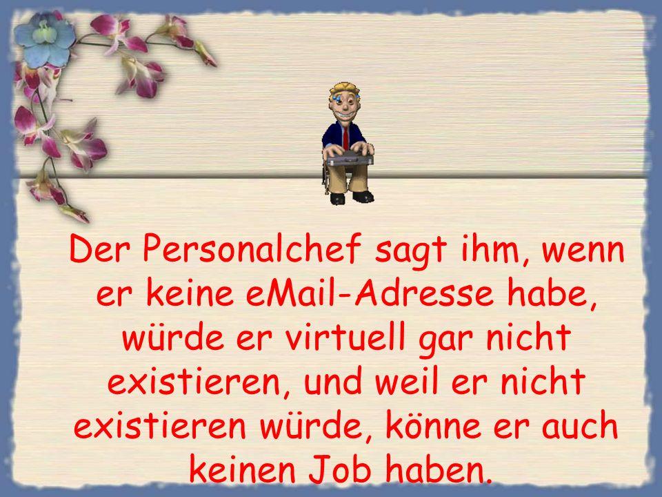 Der Personalchef sagt ihm, wenn er keine eMail-Adresse habe, würde er virtuell gar nicht existieren, und weil er nicht existieren würde, könne er auch keinen Job haben.
