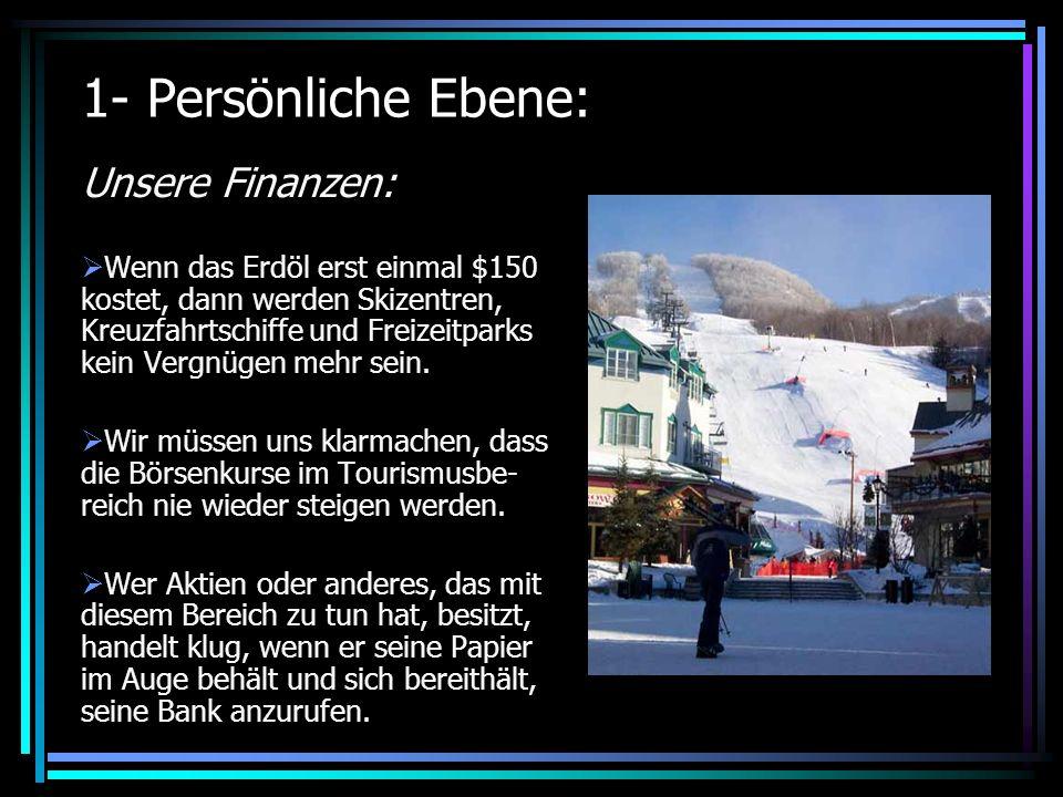 1- Persönliche Ebene: Unsere Finanzen: Wenn das Erdöl erst einmal $150 kostet, dann werden Skizentren, Kreuzfahrtschiffe und Freizeitparks kein Vergnügen mehr sein.