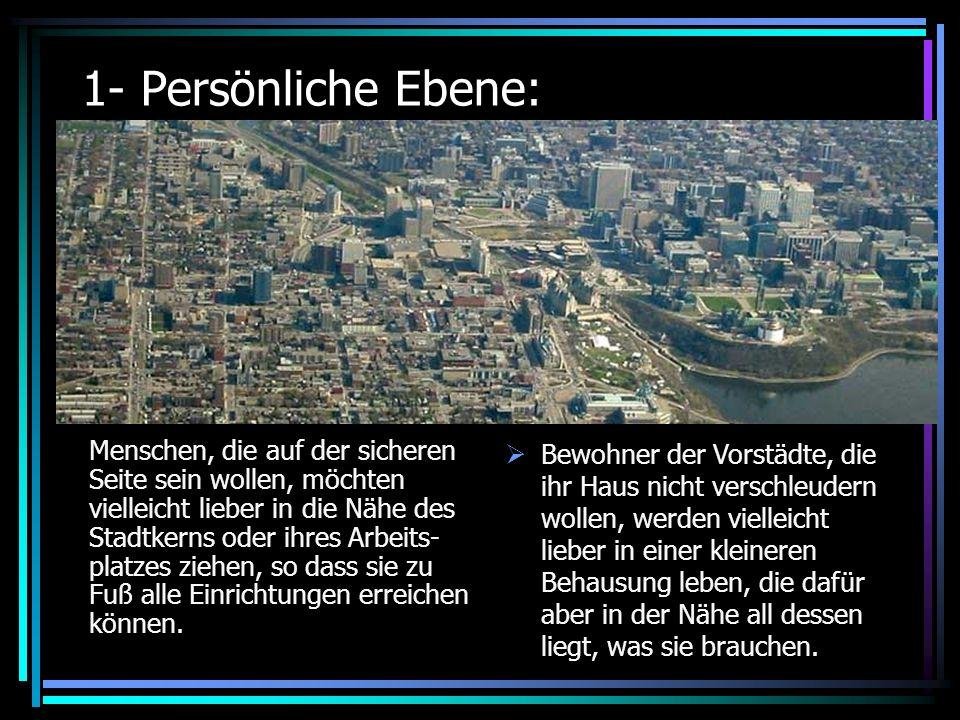 1- Persönliche Ebene: Menschen, die auf der sicheren Seite sein wollen, möchten vielleicht lieber in die Nähe des Stadtkerns oder ihres Arbeits- platzes ziehen, so dass sie zu Fuß alle Einrichtungen erreichen können.