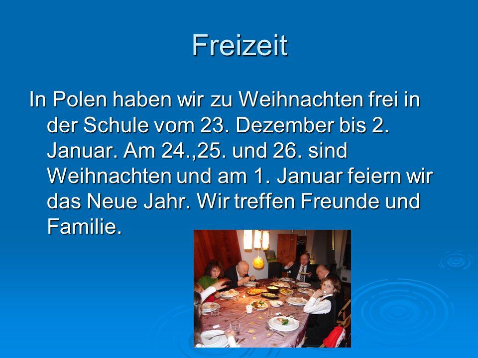 Freizeit In Polen haben wir zu Weihnachten frei in der Schule vom 23. Dezember bis 2. Januar. Am 24.,25. und 26. sind Weihnachten und am 1. Januar fei