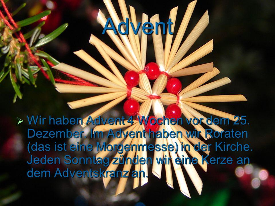 Advent Wir haben Advent 4 Wochen vor dem 25. Dezember. Im Advent haben wir Roraten (das ist eine Morgenmesse) in der Kirche. Jeden Sonntag zünden wir
