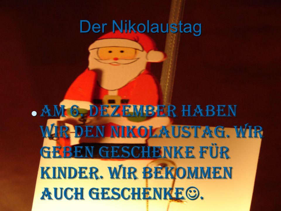 Der Nikolaustag Am 6. Dezember haben wir den Nikolaustag. Wir geben Geschenke für Kinder. Wir bekommen auch Geschenke. Am 6. Dezember haben wir den Ni