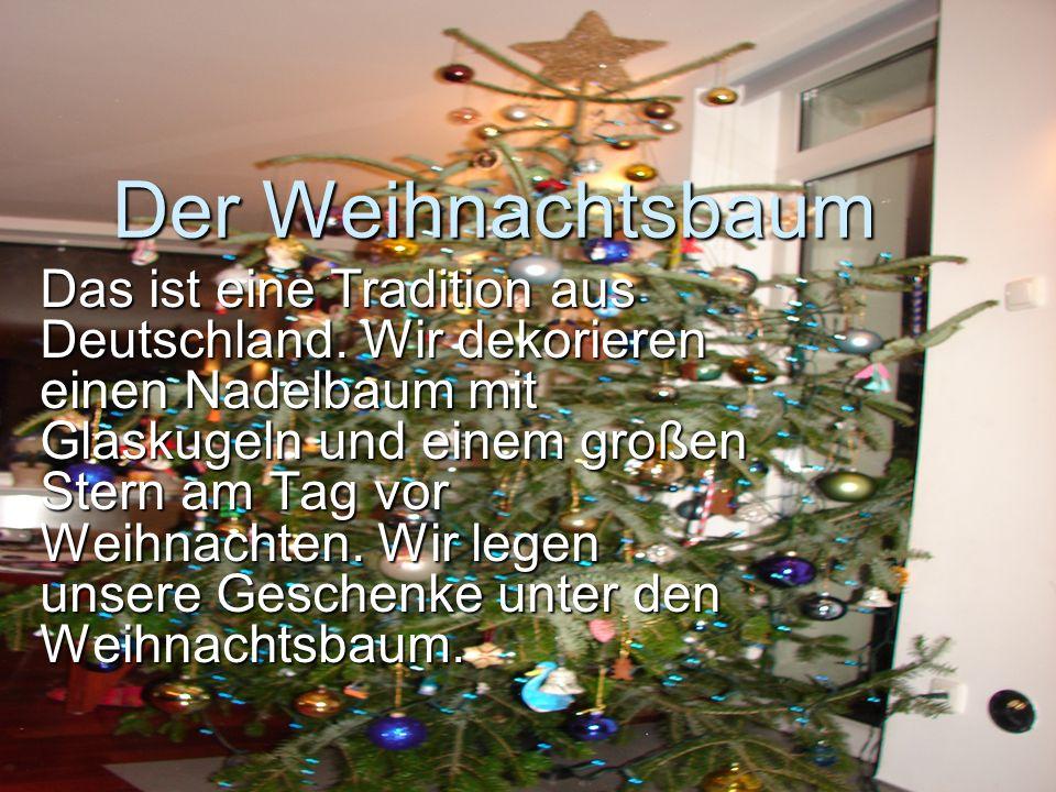 Der Weihnachtsbaum Das ist eine Tradition aus Deutschland. Wir dekorieren einen Nadelbaum mit Glaskugeln und einem großen Stern am Tag vor Weihnachten