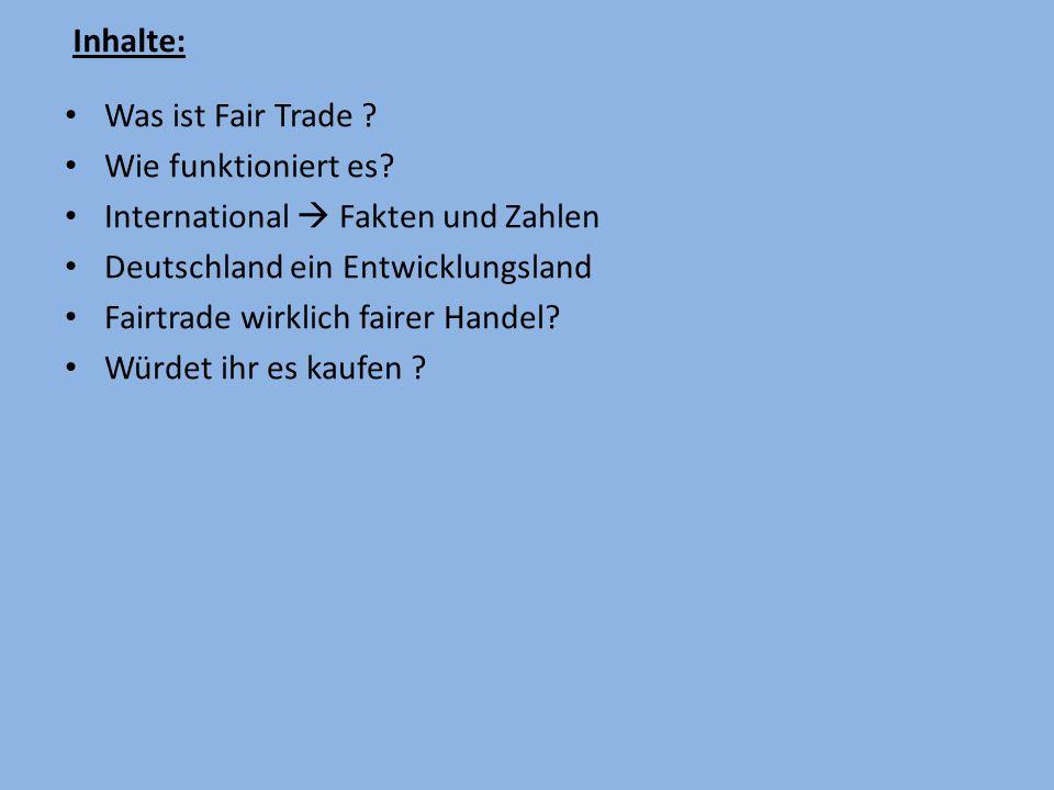 Was ist Fair Trade ? Wie funktioniert es? International Fakten und Zahlen Deutschland ein Entwicklungsland Fairtrade wirklich fairer Handel? Würdet ih