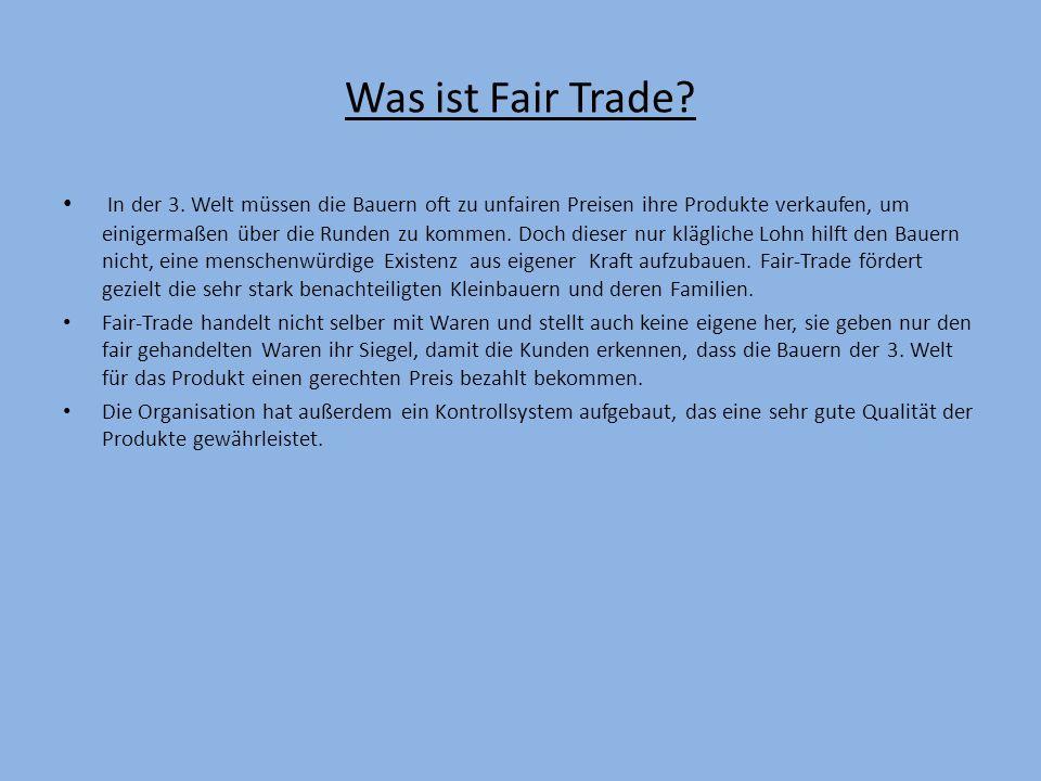 Was ist Fair Trade? In der 3. Welt müssen die Bauern oft zu unfairen Preisen ihre Produkte verkaufen, um einigermaßen über die Runden zu kommen. Doch
