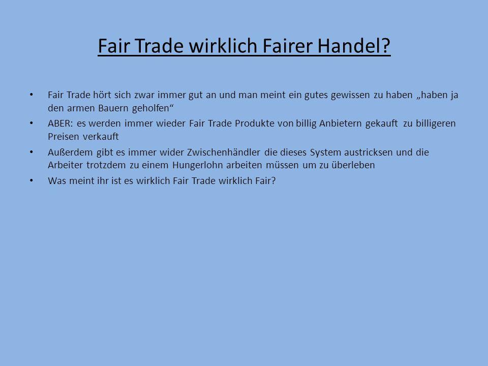 Fair Trade wirklich Fairer Handel? Fair Trade hört sich zwar immer gut an und man meint ein gutes gewissen zu haben haben ja den armen Bauern geholfen