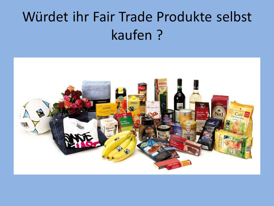 Würdet ihr Fair Trade Produkte selbst kaufen ?