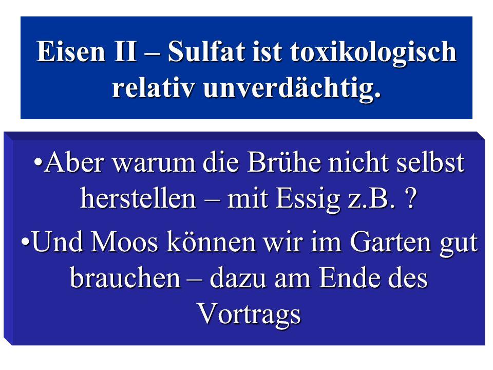 Eisen II – Sulfat ist toxikologisch relativ unverdächtig. Aber warum die Brühe nicht selbst herstellen – mit Essig z.B. ?Aber warum die Brühe nicht se