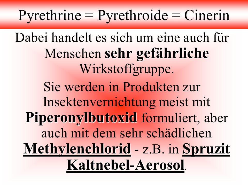 Pyrethrine = Pyrethroide = Cinerin sehr gefährliche Dabei handelt es sich um eine auch für Menschen sehr gefährliche Wirkstoffgruppe. Piperonylbutoxid