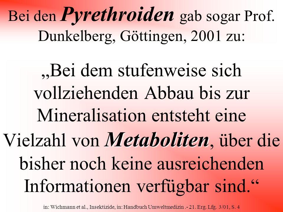 Bei den Pyrethroiden gab sogar Prof. Dunkelberg, Göttingen, 2001 zu: Metaboliten Bei dem stufenweise sich vollziehenden Abbau bis zur Mineralisation e