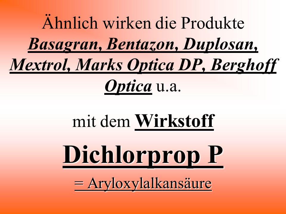 Ähnlich wirken die Produkte Basagran, Bentazon, Duplosan, Mextrol, Marks Optica DP, Berghoff Optica u.a. Wirkstoff mit dem Wirkstoff Dichlorprop P = A