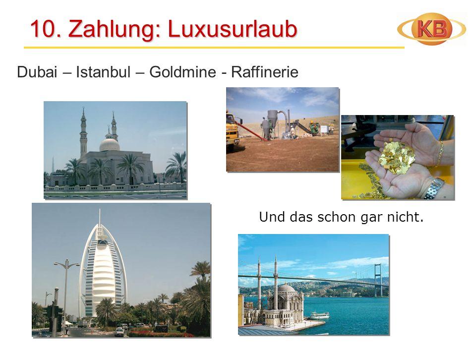 10. Zahlung: Luxusurlaub 10. Zahlung: Luxusurlaub Dubai – Istanbul – Goldmine - Raffinerie Und das schon gar nicht.