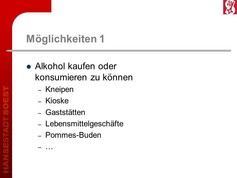 Möglichkeiten 1 Alkohol kaufen oder konsumieren zu können – Kneipen – Kioske – Gaststätten – Lebensmittelgeschäfte – Pommes-Buden – …