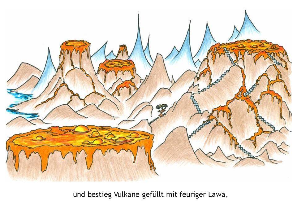 und bestieg Vulkane gefüllt mit feuriger Lawa,
