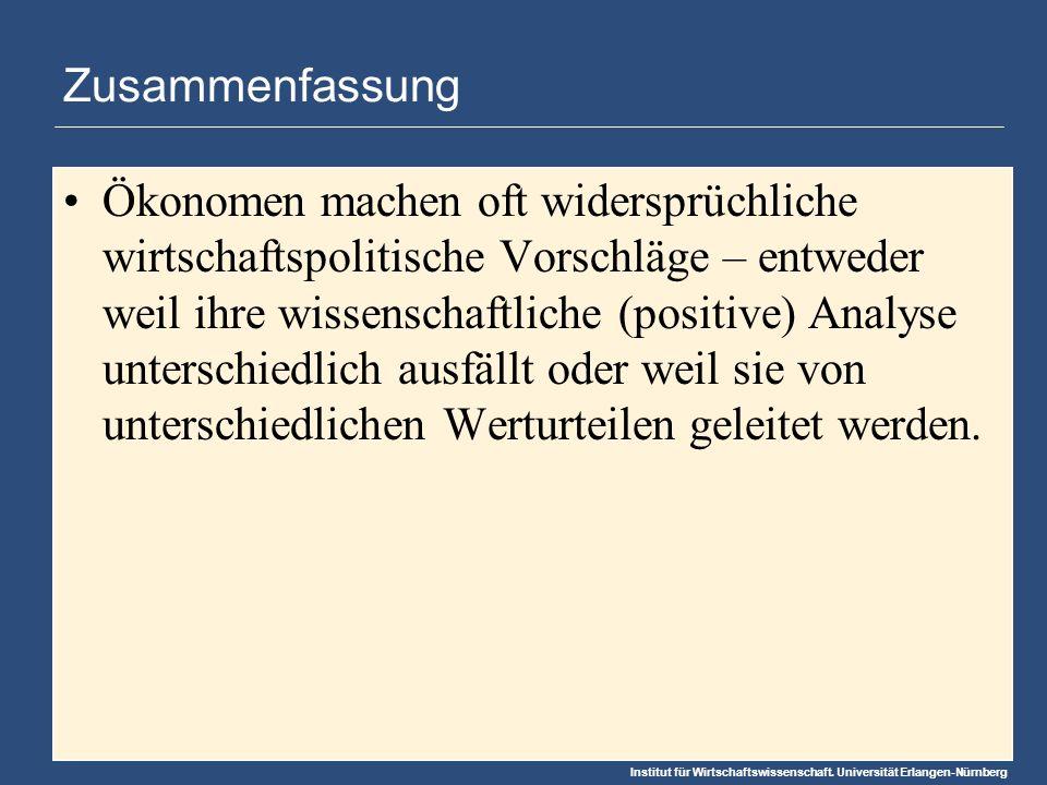 Institut für Wirtschaftswissenschaft. Universität Erlangen-Nürnberg Zusammenfassung Ökonomen machen oft widersprüchliche wirtschaftspolitische Vorschl