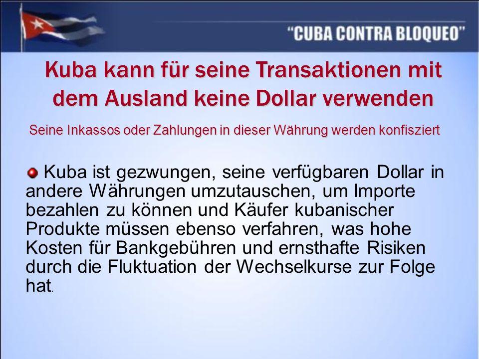 Kuba kann für seine Transaktionen mit dem Ausland keine Dollar verwenden Kuba ist gezwungen, seine verfügbaren Dollar in andere Währungen umzutauschen, um Importe bezahlen zu können und Käufer kubanischer Produkte müssen ebenso verfahren, was hohe Kosten für Bankgebühren und ernsthafte Risiken durch die Fluktuation der Wechselkurse zur Folge hat.