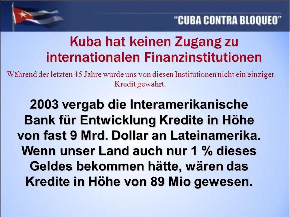 Kuba hat keinen Zugang zu internationalen Finanzinstitutionen Während der letzten 45 Jahre wurde uns von diesen Institutionen nicht ein einziger Kredi