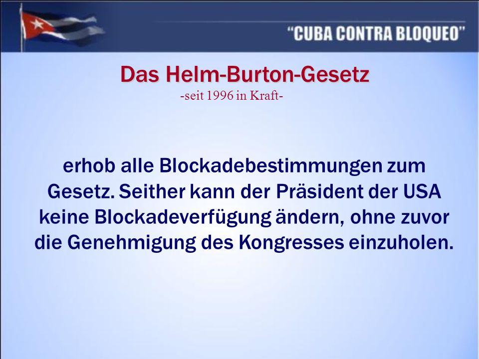 Das Helm-Burton-Gesetz erhob alle Blockadebestimmungen zum Gesetz. Seither kann der Präsident der USA keine Blockadeverfügung ändern, ohne zuvor die G