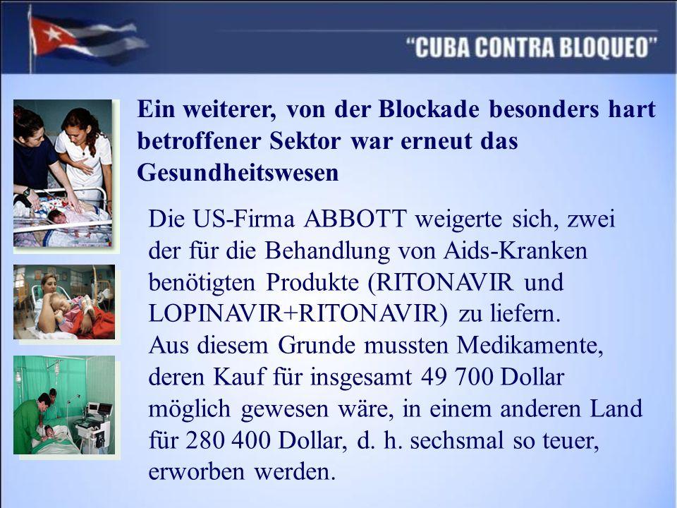 Ein weiterer, von der Blockade besonders hart betroffener Sektor war erneut das Gesundheitswesen Die US-Firma ABBOTT weigerte sich, zwei der für die Behandlung von Aids-Kranken benötigten Produkte (RITONAVIR und LOPINAVIR+RITONAVIR) zu liefern.