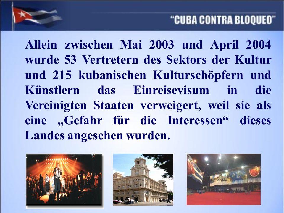 Allein zwischen Mai 2003 und April 2004 wurde 53 Vertretern des Sektors der Kultur und 215 kubanischen Kulturschöpfern und Künstlern das Einreisevisum in die Vereinigten Staaten verweigert, weil sie als eine Gefahr für die Interessen dieses Landes angesehen wurden.