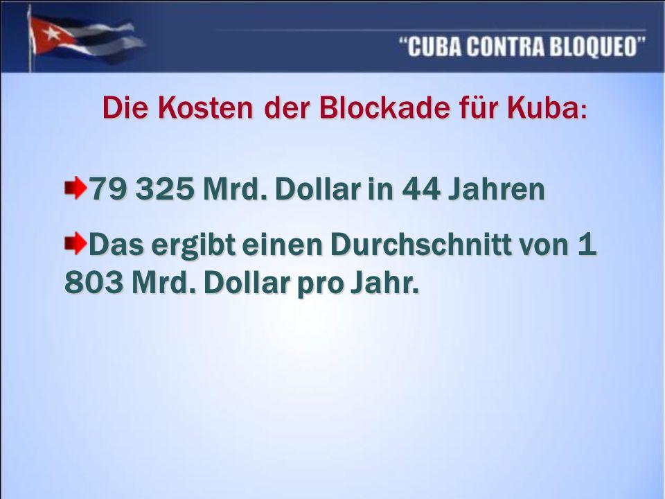 Die Kosten der Blockade für Kuba : 79 325 Mrd. Dollar in 44 Jahren Das ergibt einen Durchschnitt von 1 803 Mrd. Dollar pro Jahr.