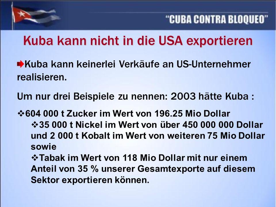 Kuba kann nicht in die USA exportieren Kuba kann keinerlei Verkäufe an US-Unternehmer realisieren. Um nur drei Beispiele zu nennen: 2003 hätte Kuba :
