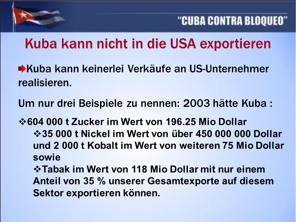 Kuba kann nicht in die USA exportieren Kuba kann keinerlei Verkäufe an US-Unternehmer realisieren.