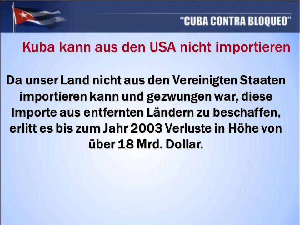 Da unser Land nicht aus den Vereinigten Staaten importieren kann und gezwungen war, diese Importe aus entfernten Ländern zu beschaffen, erlitt es bis zum Jahr 2003 Verluste in Höhe von über 18 Mrd.