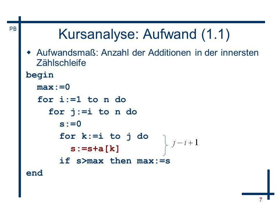PB 7 Kursanalyse: Aufwand (1.1) Aufwandsmaß: Anzahl der Additionen in der innersten Zählschleife begin max:=0 for i:=1 to n do for j:=i to n do s:=0 f