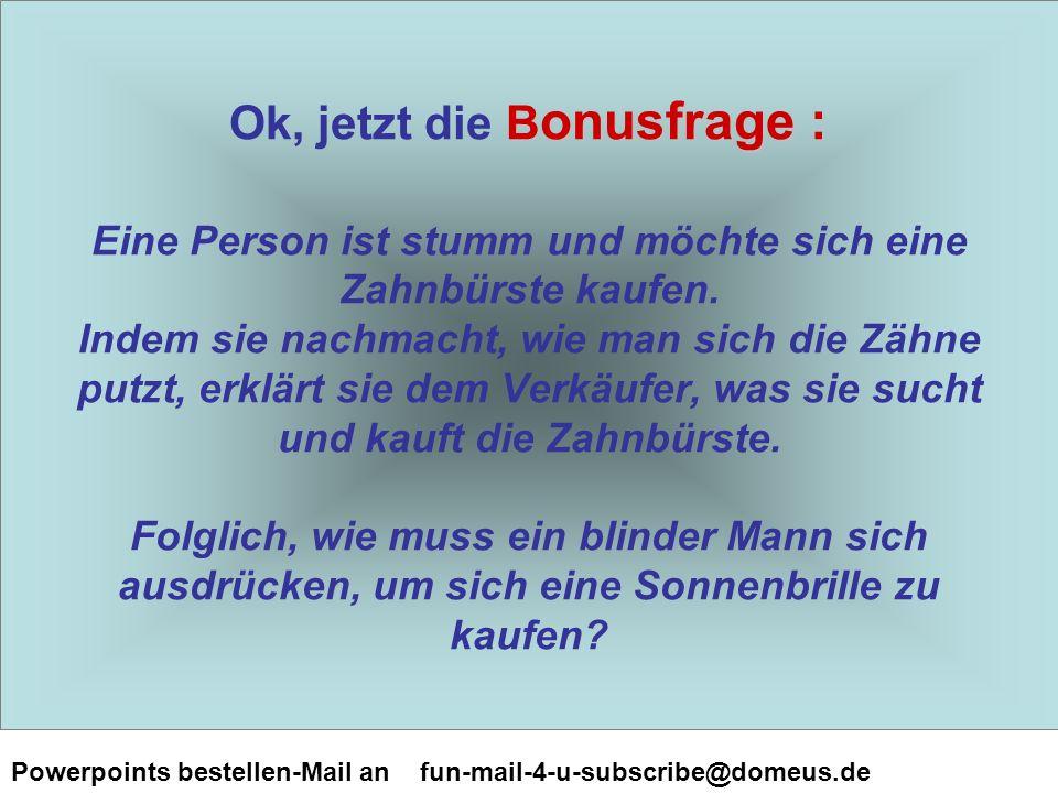 Powerpoints bestellen-Mail an fun-mail-4-u-subscribe@domeus.de B onusfrage : Ok, jetzt die B onusfrage : Eine Person ist stumm und möchte sich eine Zahnbürste kaufen.