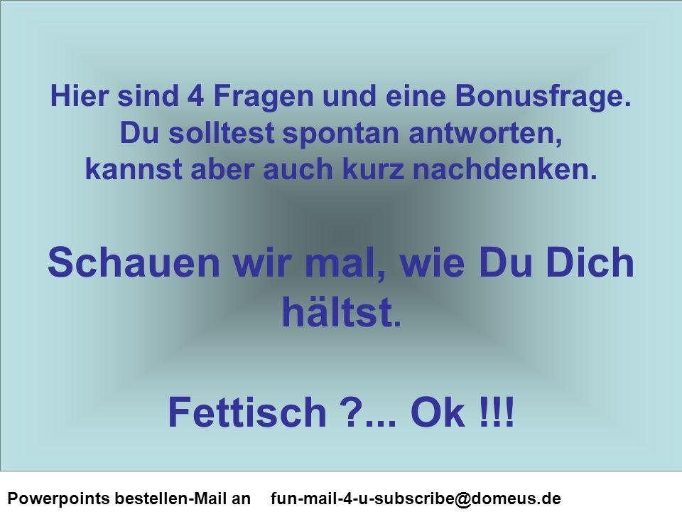 Powerpoints bestellen-Mail an fun-mail-4-u-subscribe@domeus.de Hier sind 4 Fragen und eine Bonusfrage.