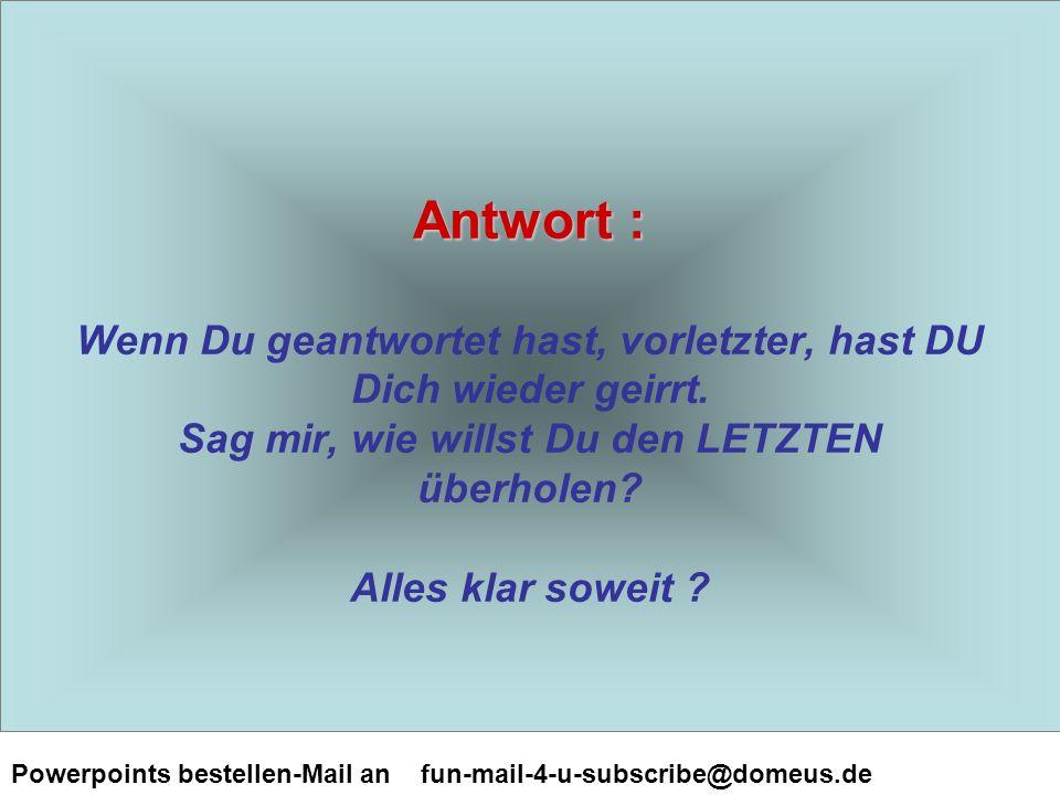 Powerpoints bestellen-Mail an fun-mail-4-u-subscribe@domeus.de Antwort : Antwort : Wenn Du geantwortet hast, vorletzter, hast DU Dich wieder geirrt.