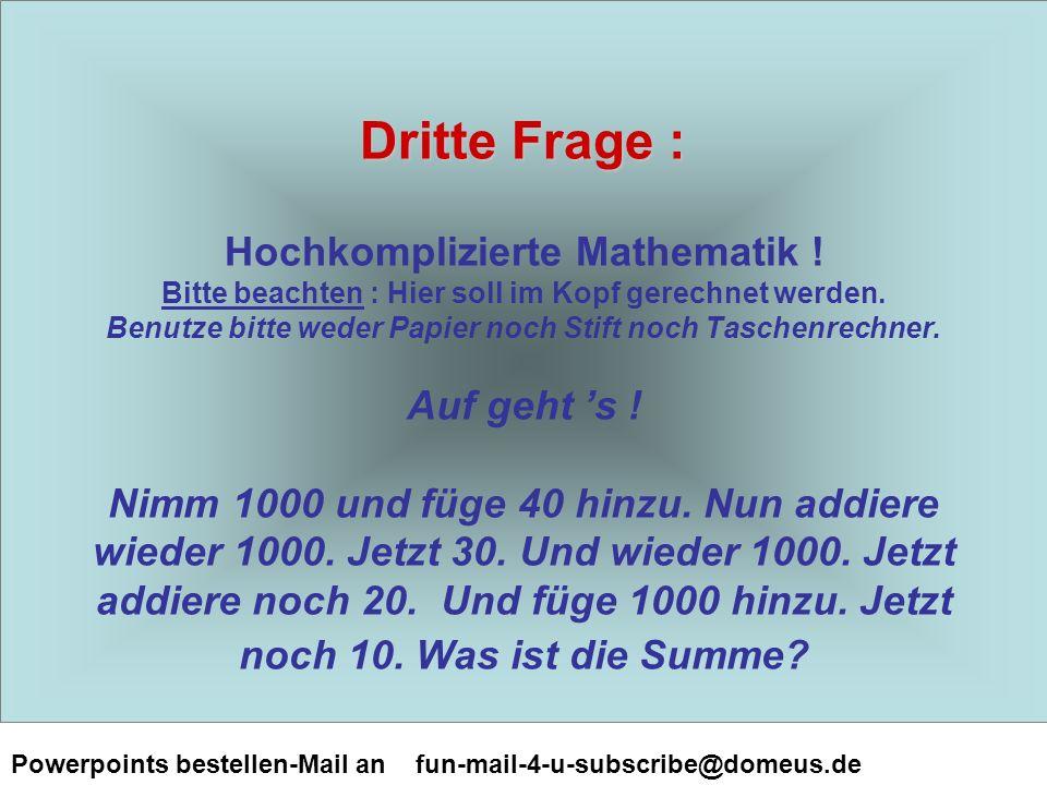 Powerpoints bestellen-Mail an fun-mail-4-u-subscribe@domeus.de Dritte Frage : Dritte Frage : Hochkomplizierte Mathematik .
